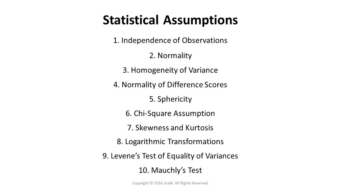 There are several different statistical assumptions: Independence of observations, normality, homogeneity of variance, normality of difference scores, sphericity, and the chi-square assumption. There are statistical tests used to assess statistical assumptions: Skewness and kurtosis, logarithmic transformations, Levene's Test of Equality of Variances, and Mauchly's Test.